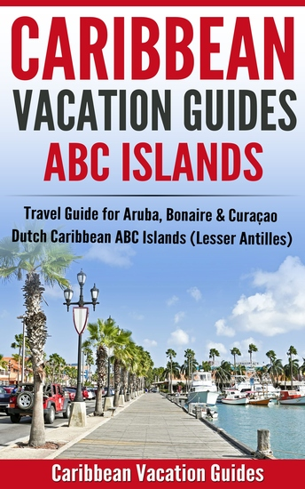 Caribbean Vacation Guides - ABC Islands - Travel Guide for Aruba Bonaire & Curaçao - Dutch Caribbean ABC Islands (Lesser Antilles) - cover
