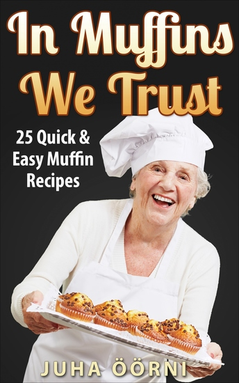 In Muffins We Trust - 25 Quick & Easy Muffin Recipes - cover