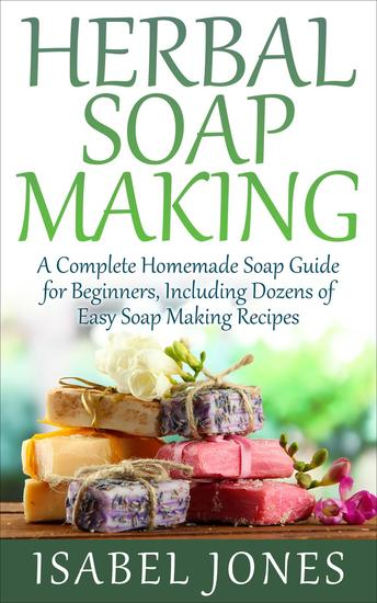 Herbal Soap Making: A Complete Homemade Soap Guide for Beginners Including Dozens of Easy Soap Making Recipes - cover