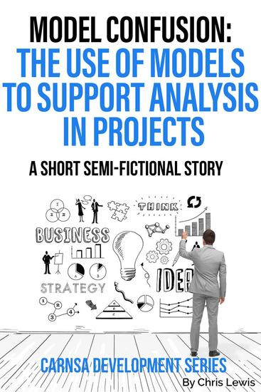 Model Confusion: The Use of Models to Support Analysis in Projects - Carnsa Development Series - cover