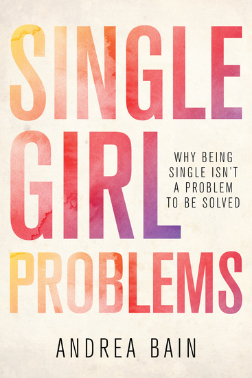Single Girl Problems - Why Being Single Isn't a Problem to Be Solved - cover