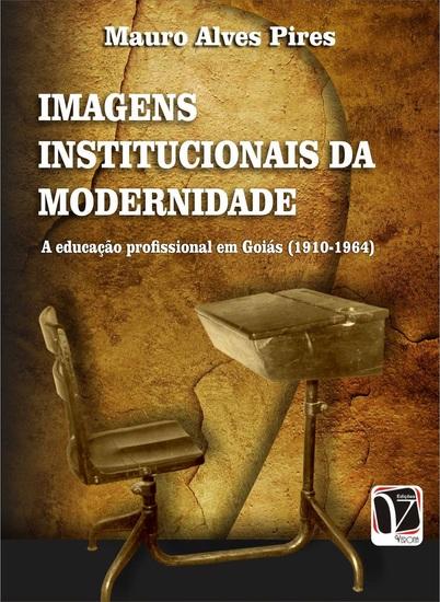 Imagens institucionais da modernidade: - a educação profissional em Goiás (1910-1964) - cover