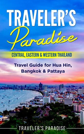 Traveler's Paradise - Central Eastern & Western Thailand - Travel Guide for Hua Hin Bangkok & Pattaya - cover