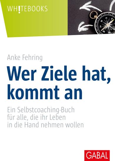 Wer Ziele hat kommt an - Ein Selbstcoaching-Buch für alle die ihr Leben in die Hand nehmen wollen - cover