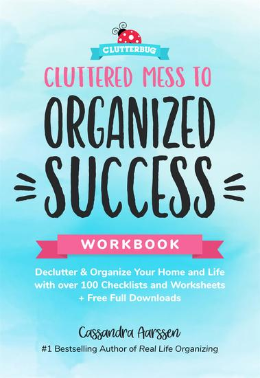 Cluttered Mess to Organized Success Workbook - Declutter and Organize your Home and Life with over 100 Checklists and Worksheets (Plus Free Full Downloads) - cover