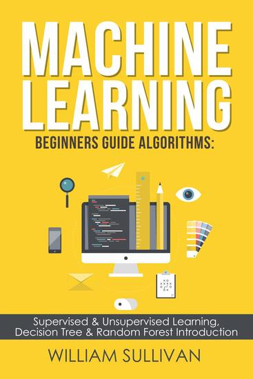 Machine Learning For Beginners Guide Algorithms: Supervised & Unsupervsied Learning Decision Tree & Random Forest Introduction - cover