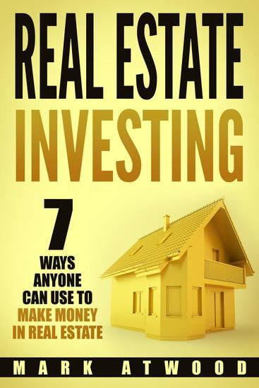 Real Estate Investing: 7 Ways Anyone Can Use To Make Money In Real Estate - Real Estate Investing - cover