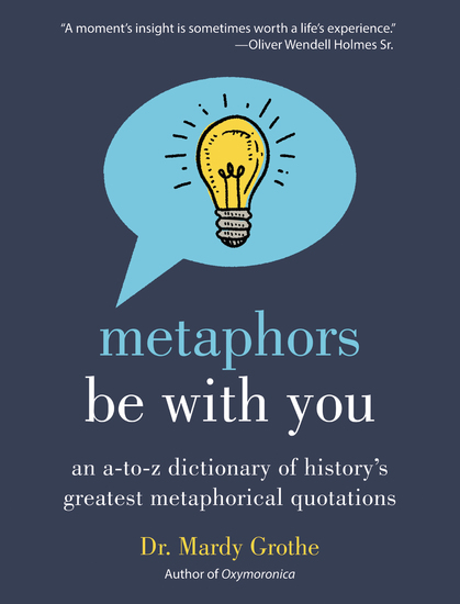 Metaphors Be With You - An A to Z Dictionary of History's Greatest Metaphorical Quotations - cover