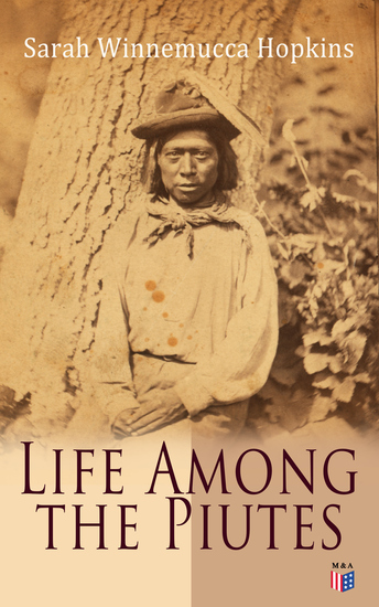 Life Among the Piutes - The First Autobiography of a Native American Woman: First Meeting of Piutes and Whites Domestic and Social Moralities of Piutes Wars and Their Causes Reservation of Pyramid and Muddy Lakes - cover