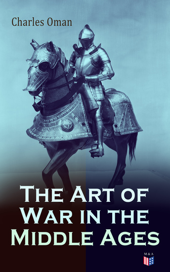 The Art of War in the Middle Ages - Military History of Medieval Europe (378-1515): The Transition From Roman to Medieval Forms in War the Byzantines and Their Enemies the English and Their Enemies Feudal Cavalry - cover