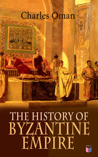 The History of Byzantine Empire - 328-1453: Foundation of Constantinople Organization of the Eastern Roman Empire The Greatest Emperors & Dynasties: Justinian Macedonian Dynasty Comneni The Wars Against the Goths Germans & Turks - cover