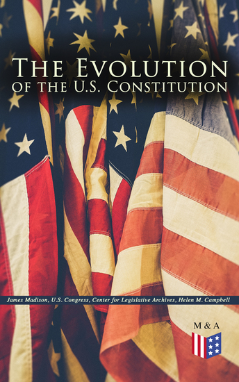 The Evolution of the US Constitution - The Formation of the Constitution Debates of the Constitutional Convention of 1787 Constitutional Amendment Process & Actions by the US Congress Biographies of the Founding Fathers - cover