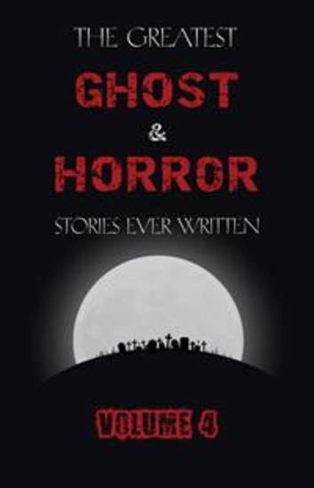 The Greatest Ghost and Horror Stories Ever Written: volume 4 (30 short stories) - cover