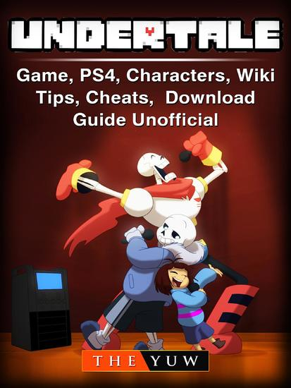 Undertale Game PS4 Characters Wiki Tips Cheats Download Guide Unofficial - cover