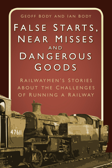False Starts Near Misses and Dangerous Goods - Railwaymen's Stories about the Challenges of Running a Railway - cover