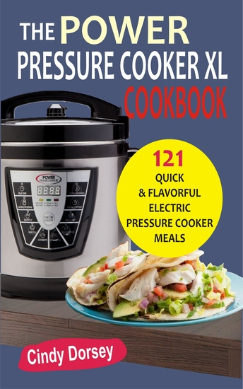 The Power Pressure Cooker XL Cookbook - 121 Quick & Flavorful Electric Pressure Cooker Meals - cover