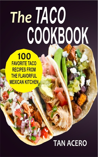 The Taco Cookbook - 100 Favorite Taco Recipes From The Flavorful Mexican Kitchen - cover