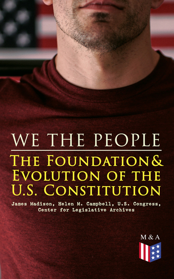 We the People: The Foundation & Evolution of the US Constitution - The Formation of the Constitution Debates of the Constitutional Convention of 1787 Constitutional Amendment Process & Actions by the US Congress Biographies of the Founding Fathers - cover