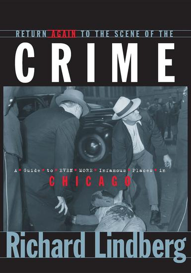 Return Again to the Scene of the Crime - A Guide to Even More Infamous Places in Chicago - cover