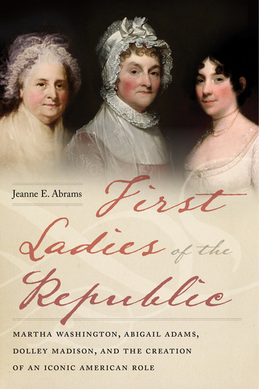 First Ladies of the Republic - Martha Washington Abigail Adams Dolley Madison and the Creation of an Iconic American Role - cover