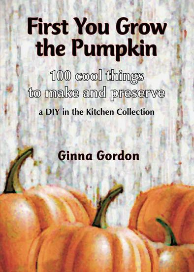 First You Grow the Pumpkin - 100 Cool Things to Make and Preserve - cover