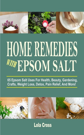 Home Remedies With Epsom Salt - 65 Epsom Salt Uses For Health Beauty Gardening Crafts Weight Loss Detox Pain Relief And More! - cover