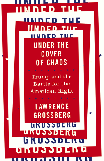 Under the Cover of Chaos - Trump and the Battle for the American Right - cover