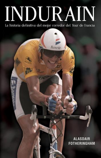 Indurain - La historia definitiva del mejor corredor del Tour de Francia - cover