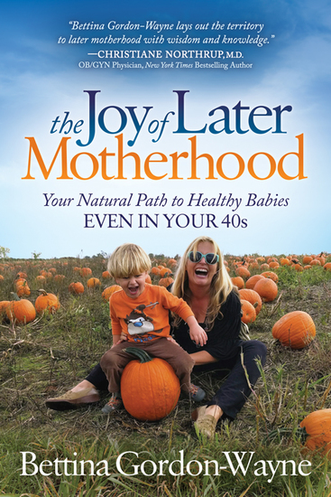 The Joy of Later Motherhood - Your Natural Path to Healthy Babies Even in Your 40's - cover