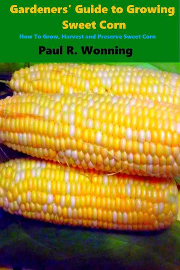 Gardeners' Guide to Growing Sweet Corn - Gardener's Guide to Growing Your Vegetable Garden #14 - cover
