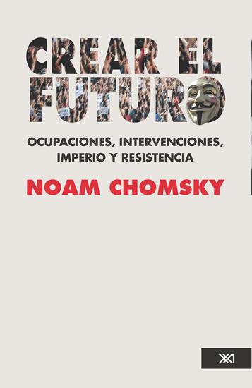 Crear el futuro - Ocupaciones intervenciones imperio y resistencia - cover
