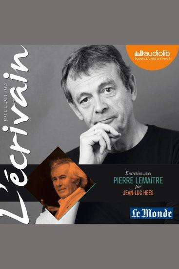 L'Ecrivain - Pierre Lemaitre - Entretien inédit par Jean-Luc Hees - cover