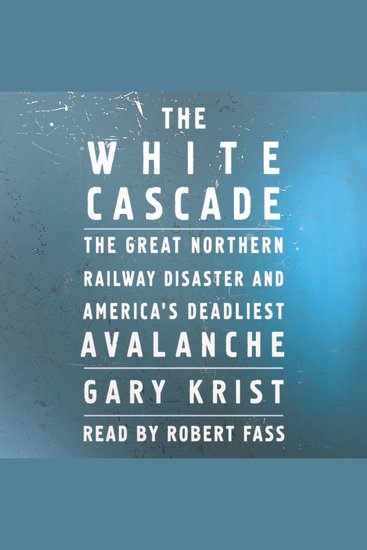 The White Cascade - The Great Northern Railway Disaster and America's Deadliest Avalanche - cover