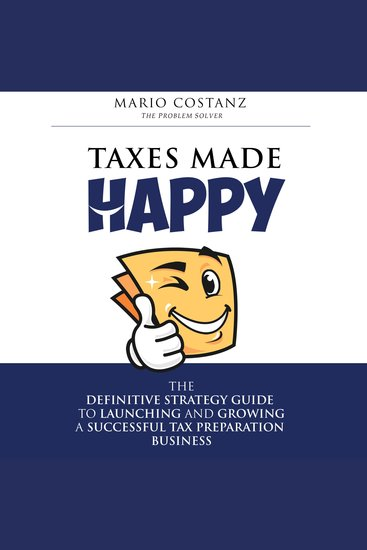 Taxes Made Happy - The Definitive Strategy Guide to Launching and Growing a Successful Tax Preparation Business - cover