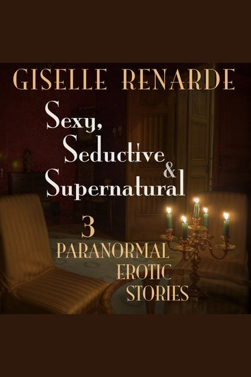 Sexy Seductive and Supernatural - 3 Paranormal Erotic Stories - cover