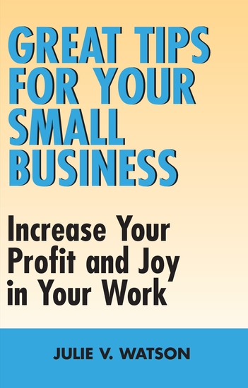 Great Tips for Your Small Business - Increase Your Profit and Joy in Your Work - cover