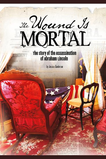 The Wound Is Mortal - The Story of the Assassination of Abraham Lincoln - cover