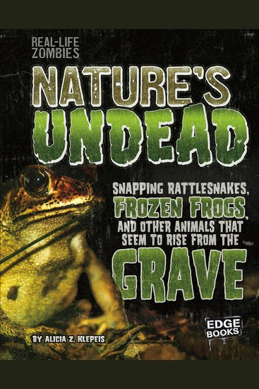 Nature's Undead - Snapping Rattlesnakes Frozen Frogs and Other Animals That Seem to Rise from the Grave - cover