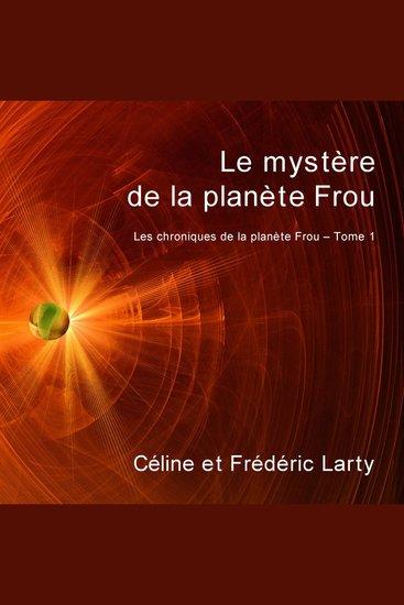 Le mystère de la planète Frou - Les chroniques de la planète Frou Vol 1 - cover