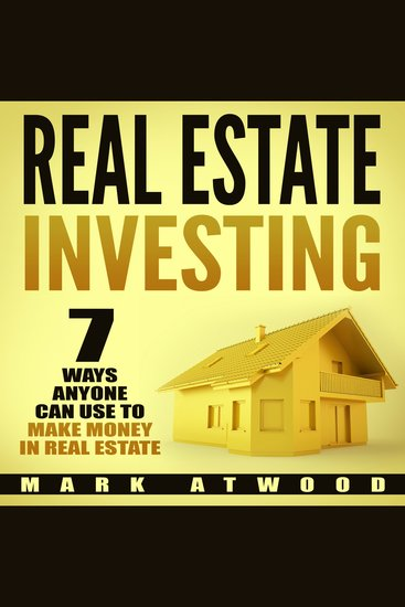Real Estate Investing: 7 Ways ANYONE Can Use To Make Money In Real Estate - cover