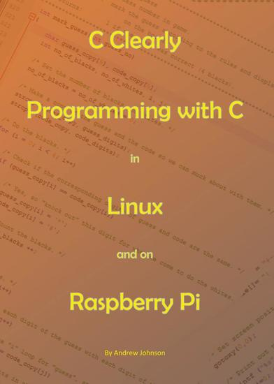 C Clearly - Programming With C In Linux and On Raspberry Pi - cover