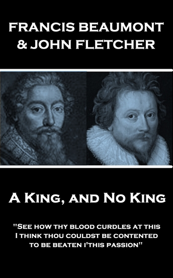 "A King and No King - ""See how thy blood curdles at this I think thou couldst be contented to be beaten i'this passion"" - cover"