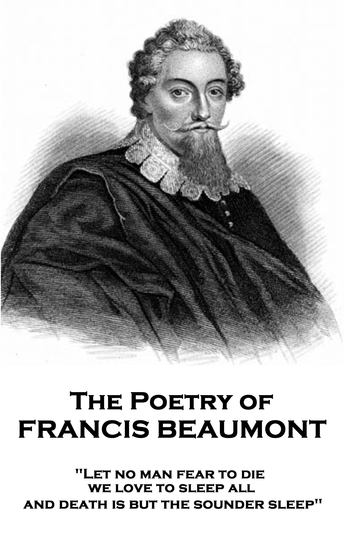 "The Poetry of Francis Beaumont - ""Let no man fear to die we love to sleep all and death is but the sounder sleep"" - cover"