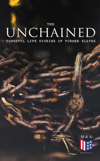 The Unchained: Powerful Life Stories of Former Slaves - Thousands of Recorded Interviews Memoirs & Narratives of Former Slaves (Including Historical Documents & Legislative Progress of Civil Rights Movement) - cover