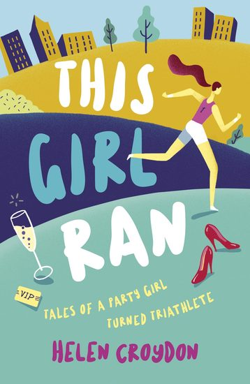 This Girl Ran - Tales of a Party Girl Turned Triathlete - cover
