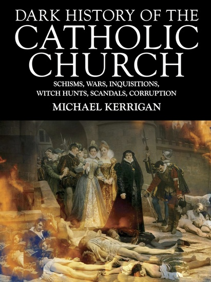 Dark History of the Catholic Church - Schisms wars inquisitions witch hunts scandals corruption - cover