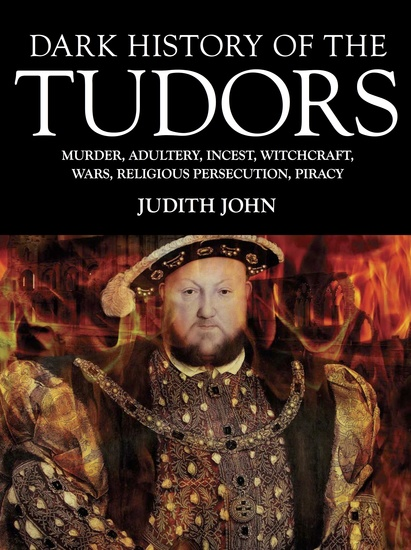 Dark History of the Tudors - Murder adultery incest witchcraft wars religious persecution piracy - cover