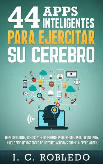 44 Apps Inteligentes para Ejercitar su Cerebro: Apps Gratuitas Juegos y Herramientas para iPhone iPad Google Play Kindle Fire Navegadores de Internet Windows Phone & Apple Watch - cover