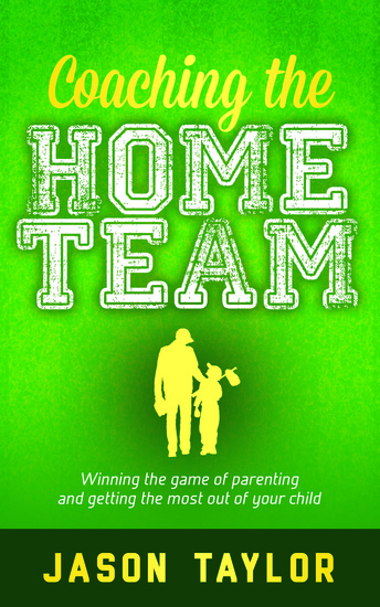 Coaching the Home Team - Winning the Game of Parenting and Getting the Most Out of Your Child - cover