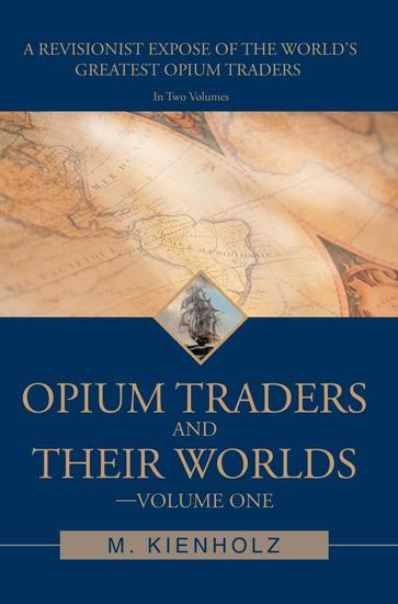 Opium Traders and Their Worlds-Volume One - A Revisionist Exposé of the World's Greatest Opium Traders - cover